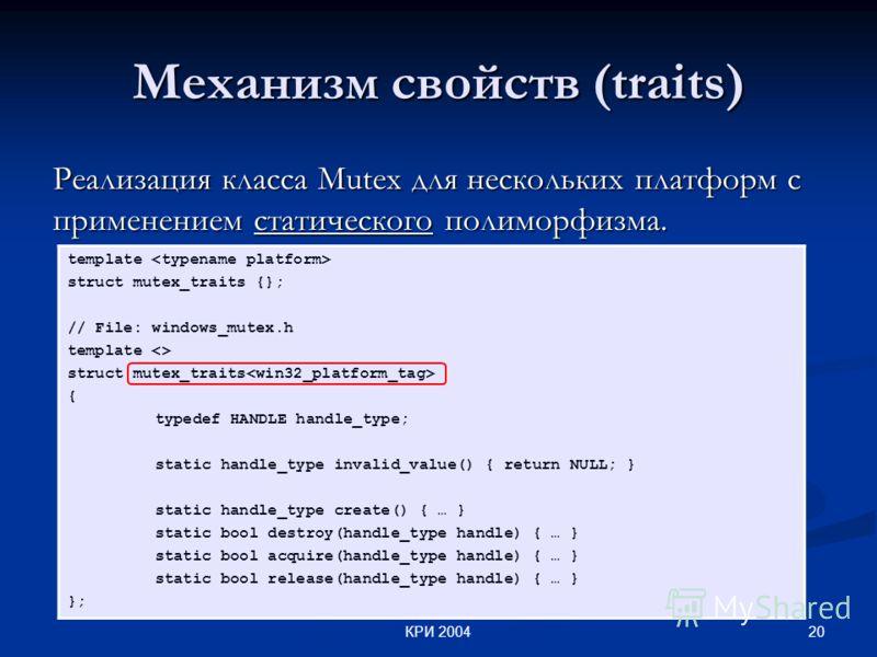 20КРИ 2004 Механизм свойств (traits) Реализация класса Mutex для нескольких платформ c применением статического полиморфизма. template struct mutex_traits {}; // File: windows_mutex.h template  struct mutex_traits { typedef HANDLE handle_type; static