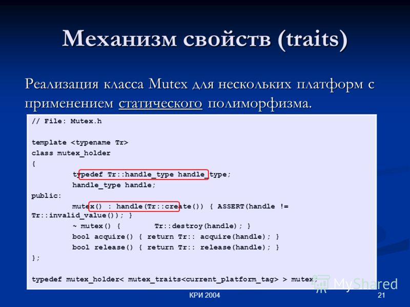 21КРИ 2004 Механизм свойств (traits) Реализация класса Mutex для нескольких платформ c применением статического полиморфизма. // File: Mutex.h template class mutex_holder { typedef Tr::handle_type handle_type; handle_type handle; public: mutex() : ha