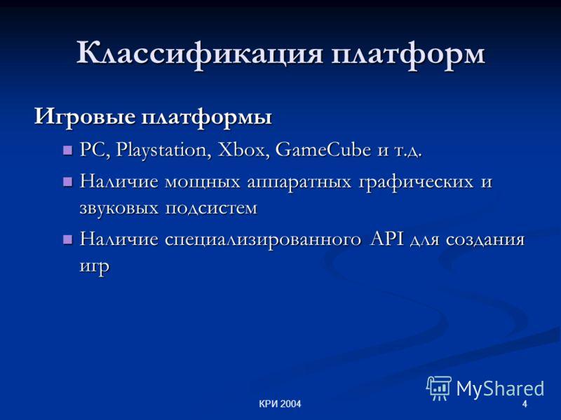 4КРИ 2004 Классификация платформ Игровые платформы PC, Playstation, Xbox, GameCube и т.д. PC, Playstation, Xbox, GameCube и т.д. Наличие мощных аппаратных графических и звуковых подсистем Наличие мощных аппаратных графических и звуковых подсистем Нал