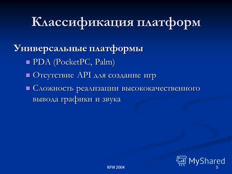 5КРИ 2004 Классификация платформ Универсальные платформы PDA (PocketPC, Palm) PDA (PocketPC, Palm) Отсутствие API для создание игр Отсутствие API для создание игр Сложность реализации высококачественного вывода графики и звука Сложность реализации вы