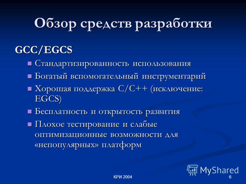 6КРИ 2004 Обзор средств разработки GCC/EGCS Стандартизированность использования Стандартизированность использования Богатый вспомогательный инструментарий Богатый вспомогательный инструментарий Хорошая поддержка С/С++ (исключение: EGCS) Хорошая подде