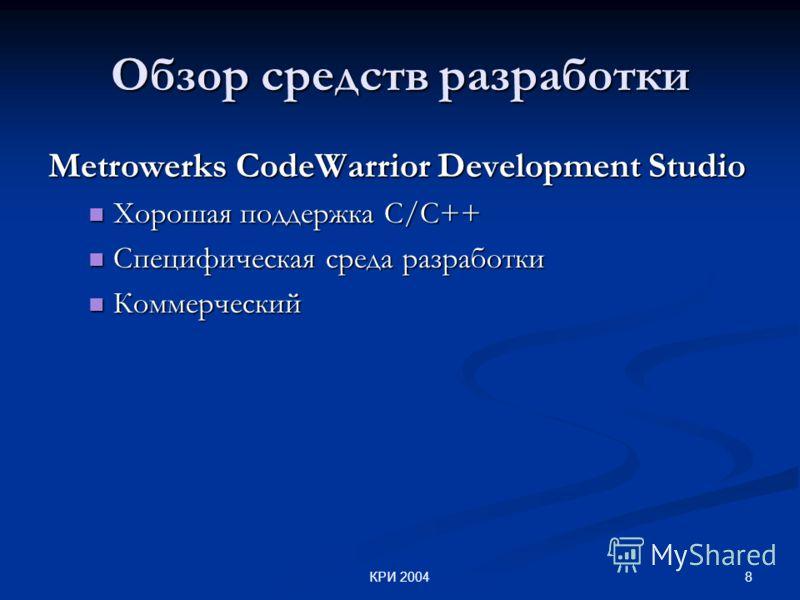 8КРИ 2004 Обзор средств разработки Metrowerks CodeWarrior Development Studio Хорошая поддержка С/С++ Хорошая поддержка С/С++ Специфическая среда разработки Специфическая среда разработки Коммерческий Коммерческий