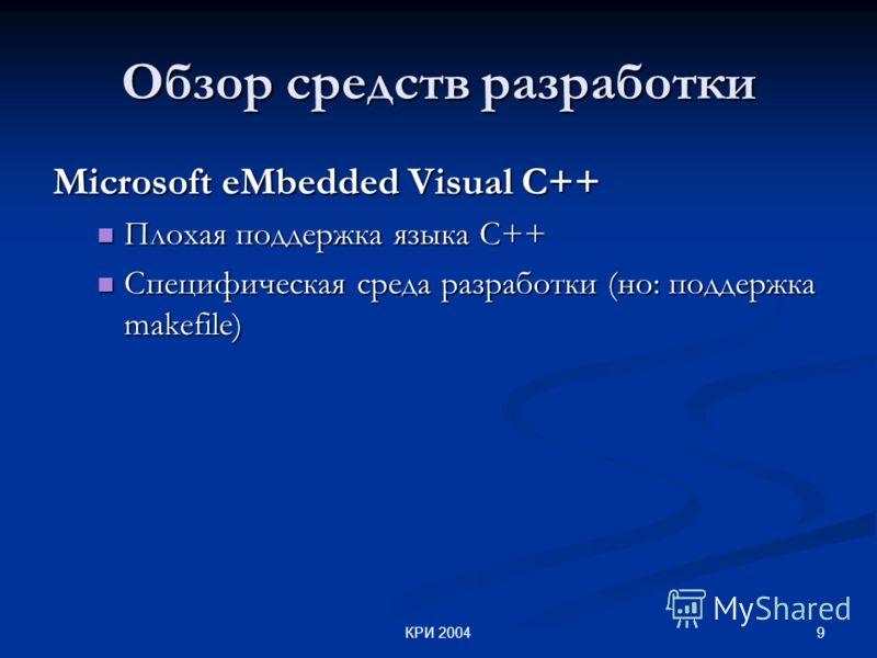 9КРИ 2004 Обзор средств разработки Microsoft eMbedded Visual C++ Плохая поддержка языка С++ Плохая поддержка языка С++ Специфическая среда разработки (но: поддержка makefile) Специфическая среда разработки (но: поддержка makefile)