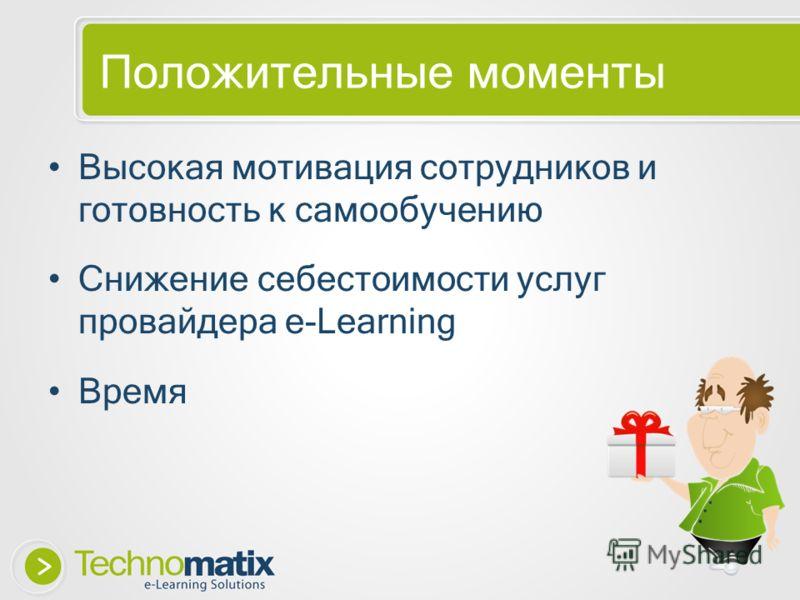 Положительные моменты Высокая мотивация сотрудников и готовность к самообучению Снижение себестоимости услуг провайдера e-Learning Время