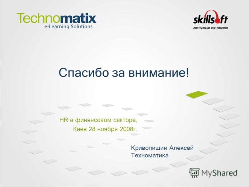 HR в финансовом секторе, Киев 28 ноября 2008г. Спасибо за внимание! Кривопишин Алексей Техноматика
