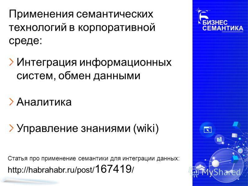 Применения семантических технологий в корпоративной среде: Интеграция информационных систем, обмен данными Аналитика Управление знаниями (wiki) Статья про применение семантики для интеграции данных: http://habrahabr.ru/post/ 167419 /