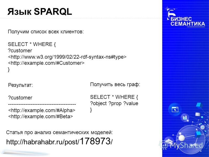 Язык SPARQL Получим список всех клиентов: SELECT * WHERE { ?customer } Результат: ?customer --------------------------------------- Получить весь граф: SELECT * WHERE { ?object ?prop ?value } Статья про анализ семантических моделей: http://habrahabr.
