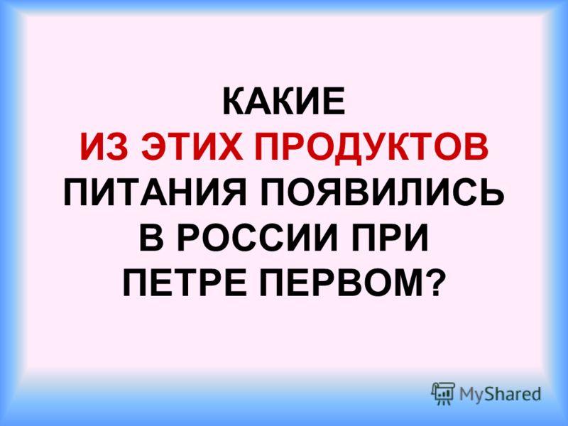 КАКИЕ ИЗ ЭТИХ ПРОДУКТОВ ПИТАНИЯ ПОЯВИЛИСЬ В РОССИИ ПРИ ПЕТРЕ ПЕРВОМ?