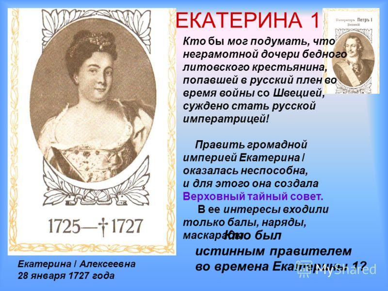 ЕКАТЕРИНА 1 Кто бы мог подумать, что неграмотной дочери бедного литовского крестьянина, попавшей в русский плен во время войны со Швецией, суждено стать русской императрицей! Править громадной империей Екатерина / оказалась неспособна, и для этого он