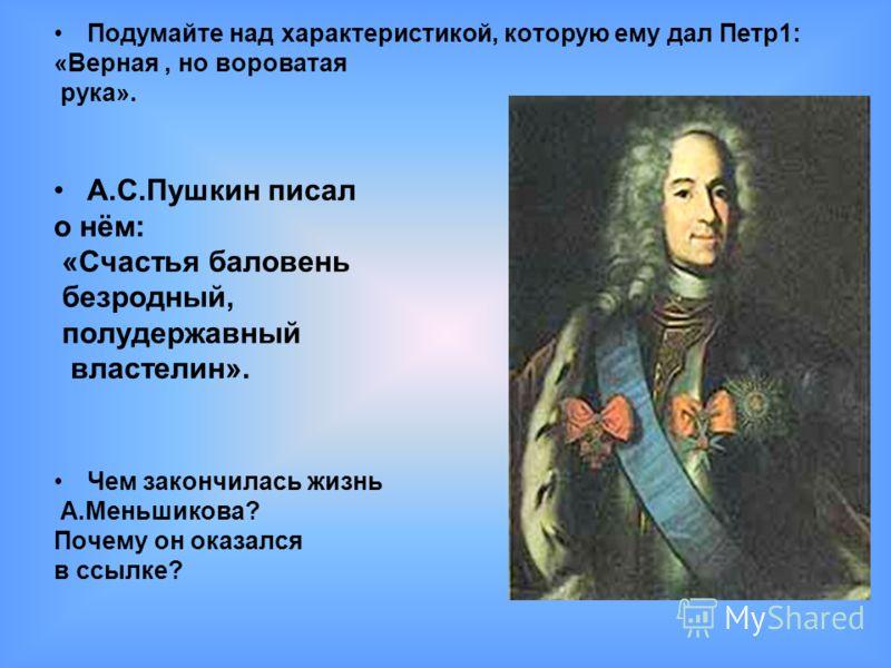 Подумайте над характеристикой, которую ему дал Петр1: «Верная, но вороватая рука». А.С.Пушкин писал о нём: «Счастья баловень безродный, полудержавный властелин». Чем закончилась жизнь А.Меньшикова? Почему он оказался в ссылке?