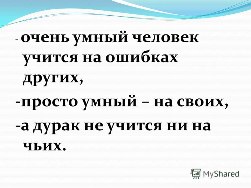 - очень умный человек учится на ошибках других, -просто умный – на своих, -а дурак не учится ни на чьих.