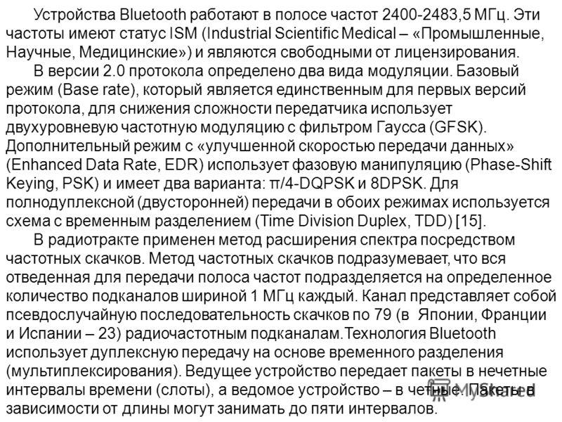 Устройства Bluetooth работают в полосе частот 2400-2483,5 МГц. Эти частоты имеют статус ISM (Industrial Scientific Medical – «Промышленные, Научные, Медицинские») и являются свободными от лицензирования. В версии 2.0 протокола определено два вида мод