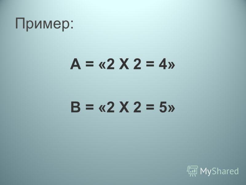 Пример: А = «2 Х 2 = 4» В = «2 Х 2 = 5»