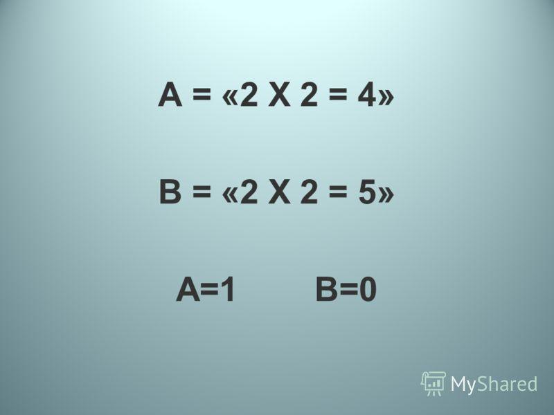 А = «2 Х 2 = 4» В = «2 Х 2 = 5» А=1 В=0