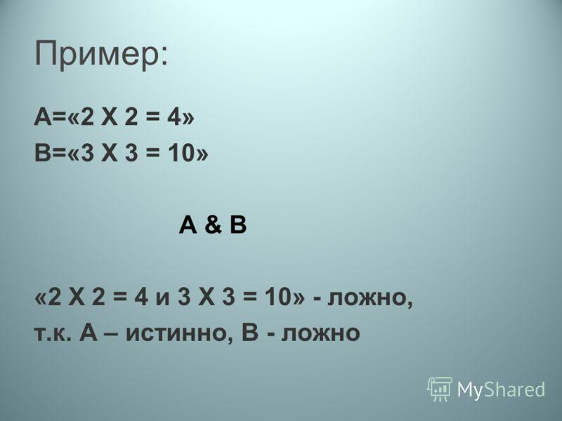 Пример: А=«2 Х 2 = 4» В=«3 Х 3 = 10» А & B «2 Х 2 = 4 и 3 Х 3 = 10» - ложно, т.к. А – истинно, В - ложно
