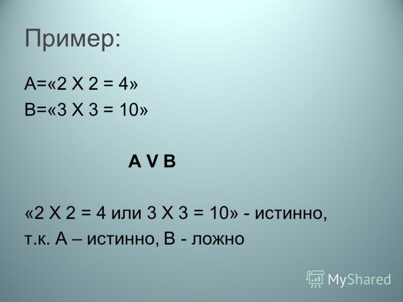 Пример: А=«2 Х 2 = 4» В=«3 Х 3 = 10» А V B «2 Х 2 = 4 или 3 Х 3 = 10» - истинно, т.к. А – истинно, В - ложно