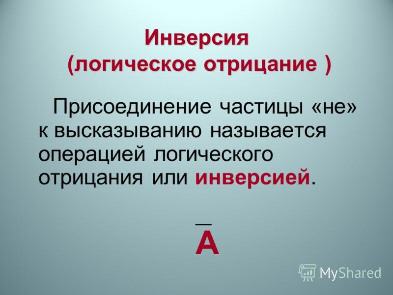 Инверсия (логическое отрицание ) Присоединение частицы «не» к высказыванию называется операцией логического отрицания или инверсией. A