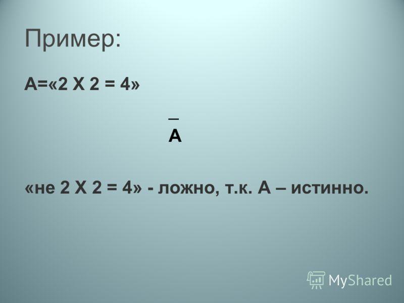 Пример: А=«2 Х 2 = 4» _ А «не 2 Х 2 = 4» - ложно, т.к. А – истинно.