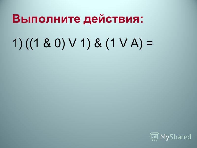 Выполните действия: 1)((1 & 0) V 1) & (1 V А) =