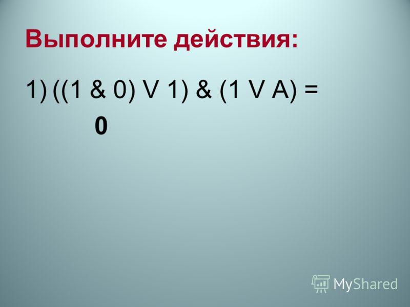 Выполните действия: 1)((1 & 0) V 1) & (1 V А) = 0