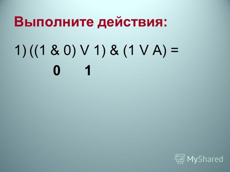 Выполните действия: 1)((1 & 0) V 1) & (1 V А) = 0 1