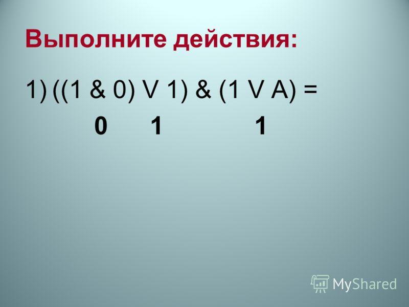 Выполните действия: 1)((1 & 0) V 1) & (1 V А) = 0 1 1