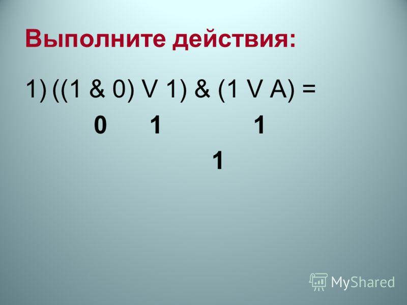 Выполните действия: 1)((1 & 0) V 1) & (1 V А) = 0 1 1 1