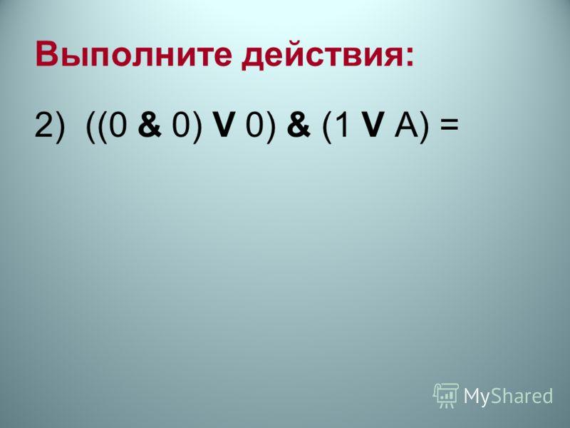 Выполните действия: 2) ((0 & 0) V 0) & (1 V А) =