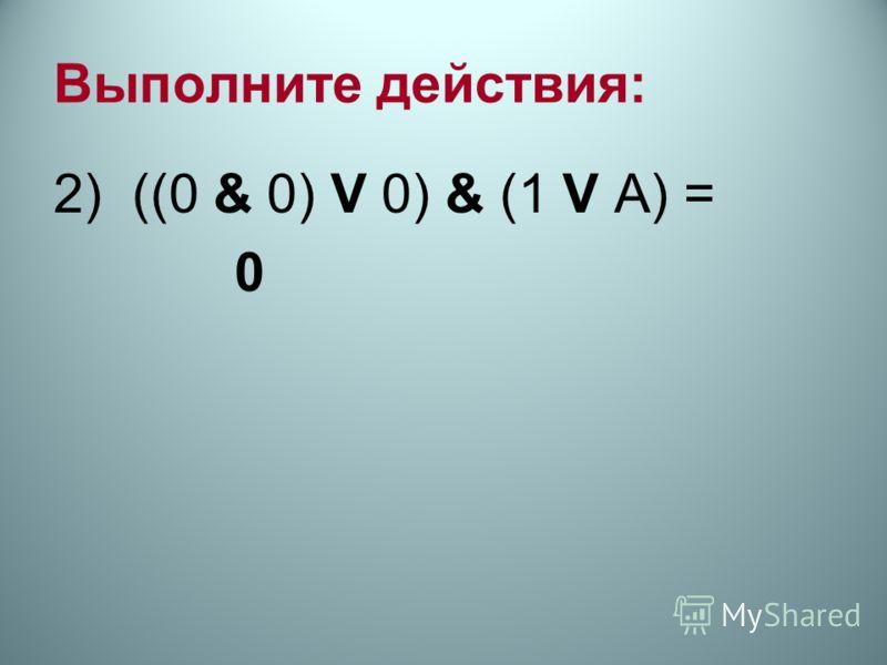 Выполните действия: 2) ((0 & 0) V 0) & (1 V А) = 0