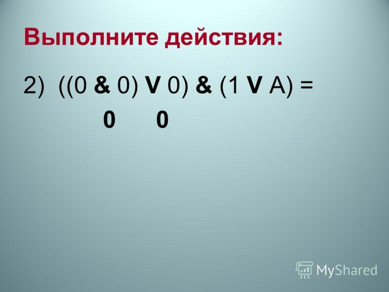 Выполните действия: 2) ((0 & 0) V 0) & (1 V А) = 0 0