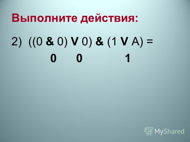 Выполните действия: 2) ((0 & 0) V 0) & (1 V А) = 0 0 1