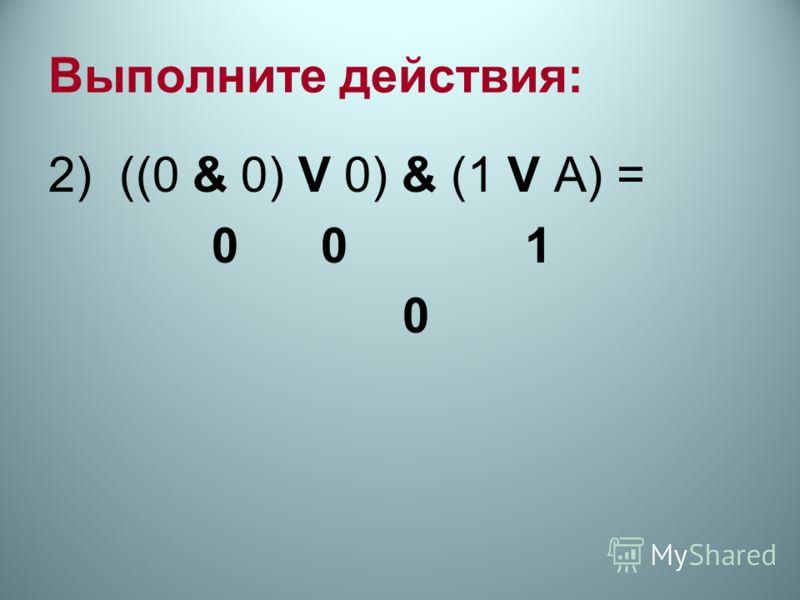 Выполните действия: 2) ((0 & 0) V 0) & (1 V А) = 0 0 1 0