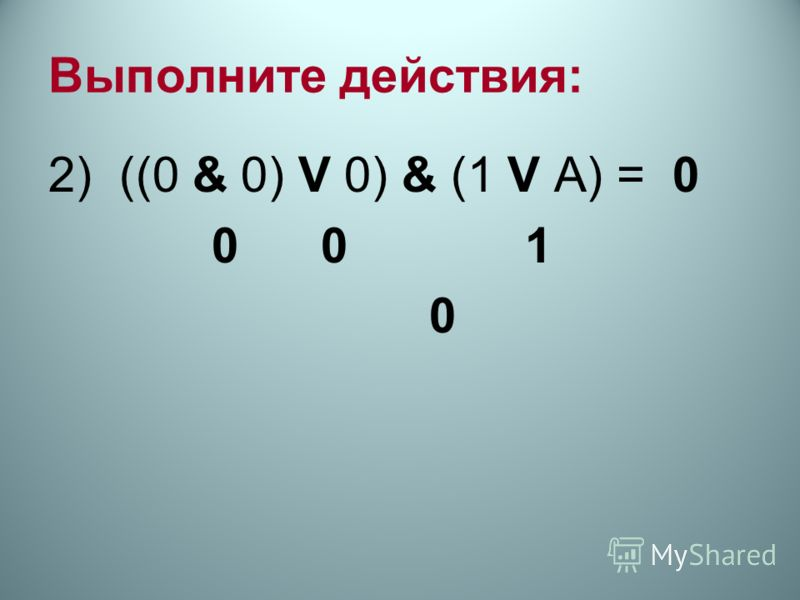 Выполните действия: 2) ((0 & 0) V 0) & (1 V А) = 0 0 0 1 0