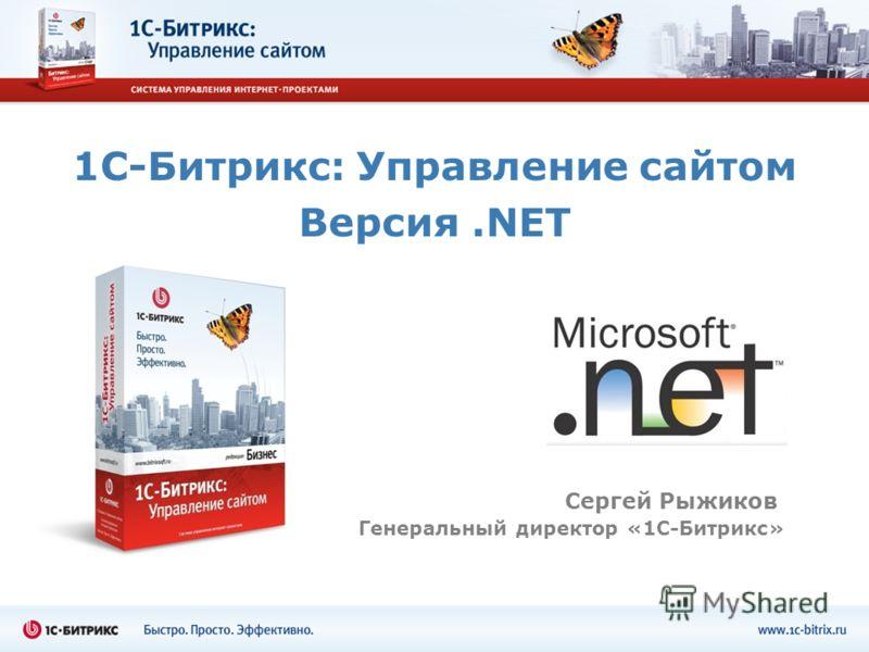 1С-Битрикс: Управление сайтом Версия.NET Сергей Рыжиков Генеральный директор «1С-Битрикс»