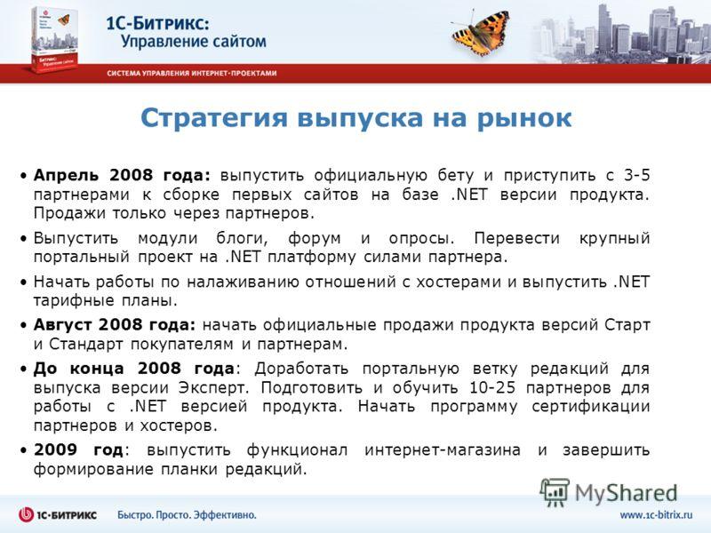 Стратегия выпуска на рынок Апрель 2008 года: выпустить официальную бету и приступить с 3-5 партнерами к сборке первых сайтов на базе.NET версии продукта. Продажи только через партнеров. Выпустить модули блоги, форум и опросы. Перевести крупный портал