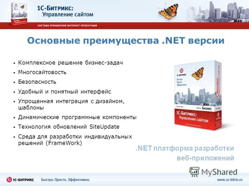 Основные преимущества.NET версии.NET платформа разработки веб-приложений Комплексное решение бизнес-задач Многосайтовость Безопасность Удобный и понятный интерфейс Упрощенная интеграция с дизайном, шаблоны Динамические программные компоненты Технолог