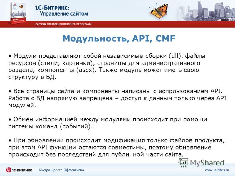 Модульность, API, CMF Модули представляют собой независимые сборки (dll), файлы ресурсов (стили, картинки), страницы для административного раздела, компоненты (ascx). Также модуль может иметь свою структуру в БД. Все страницы сайта и компоненты напис