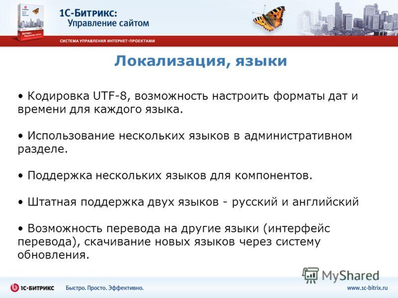 Локализация, языки Кодировка UTF-8, возможность настроить форматы дат и времени для каждого языка. Использование нескольких языков в административном разделе. Поддержка нескольких языков для компонентов. Штатная поддержка двух языков - русский и англ