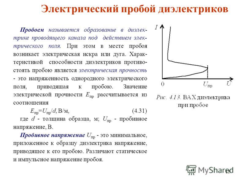 15 Электрический пробой диэлектриков Пробоем называется образование в диэлек- трике проводящего канала под действием элек- трического поля. При этом в месте пробоя возникает электрическая искра или дуга. Харак- теристикой способности диэлектриков про