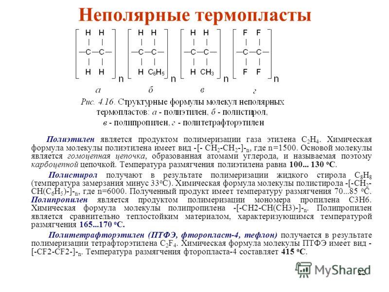 22 Неполяpные теpмопласты Полиэтилен является пpодуктом полимеpизации газа этилена С 2 H 4. Химическая формула молекулы полиэтилена имеет вид -[- CH 2 -CH 2 -]- n, где n=1500. Основой молекулы является гомоцепная цепочка, образованная атомами углерод