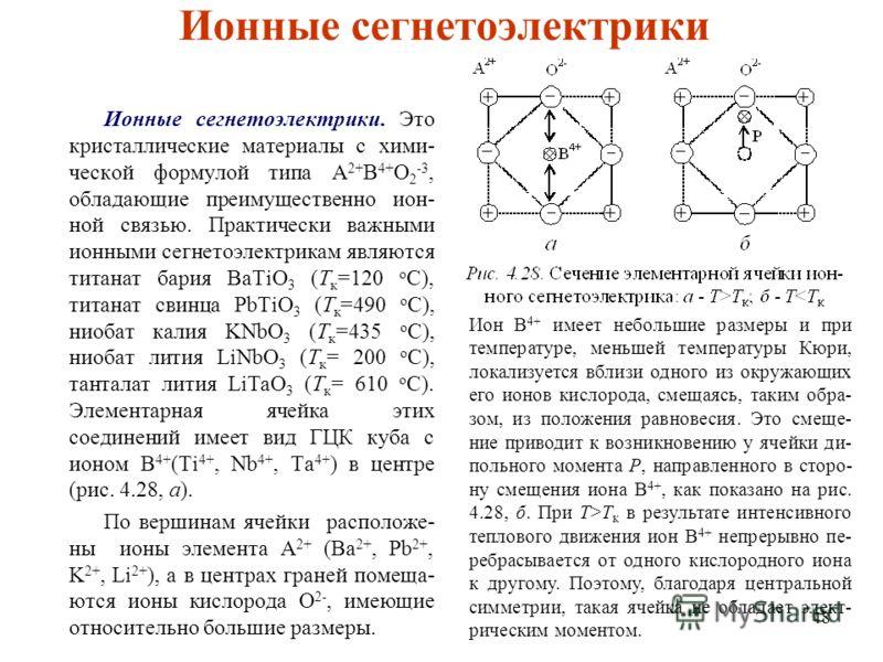 48 Ионные сегнетоэлектрики Ионные сегнетоэлектрики. Это кристаллические материалы с хими- ческой формулой типа A 2+ B 4+ O 2 -3, обладающие преимущественно ион- ной связью. Практически важными ионными сегнетоэлектрикам являются титанат бария BaTiO 3