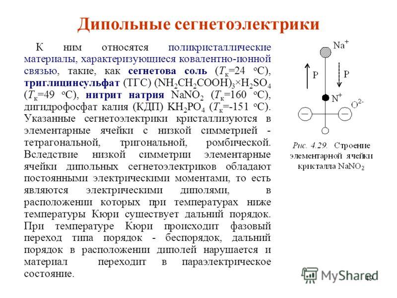 49 Дипольные сегнетоэлектрики К ним относятся поликристаллические материалы, характеризующиеся ковалентно-ионной связью, такие, как сегнетова соль (T к =24 о С), триглицинсульфат (ТГС) (NH 2 CH 2 COOH) 3 ×H 2 SO 4 (T к =49 о С), нитрит натрия NaNO 2