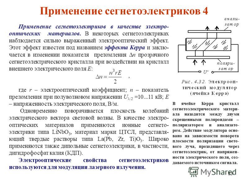 53 Применение сегнетоэлектриков в качестве электро- оптических материалов. В некоторых сегнетоэлектриках наблюдается сильно выраженный электрооптический эффект. Этот эффект известен под названием эффекта Керра и заклю- чается в изменении показателя п