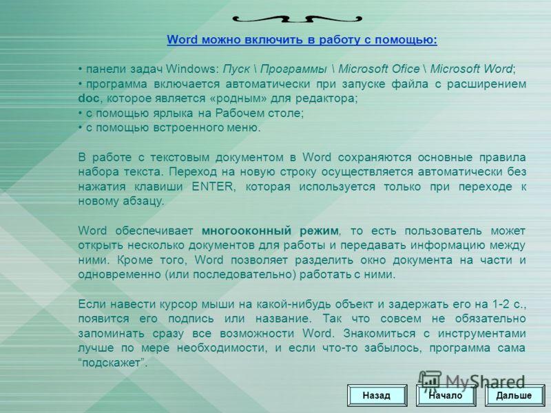 Word можно включить в работу с помощью: панели задач Windows: Пуск \ Программы \ Microsoft Ofice \ Microsoft Word; программа включается автоматически при запуске файла с расширением doc, которое является «родным» для редактора; с помощью ярлыка на Ра