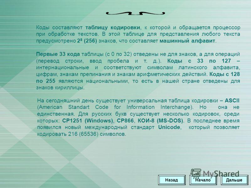 Коды составляют таблицу кодировки, к которой и обращается процессор при обработке текстов. В этой таблице для представления любого текста предусмотрено 2 8 (256) знаков, что составляет машинный алфавит. Первые 33 кода таблицы (с 0 по 32) отведены не