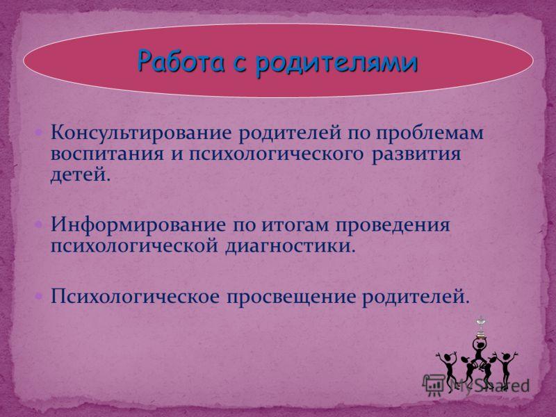 Консультирование родителей по проблемам воспитания и психологического развития детей. Информирование по итогам проведения психологической диагностики. Психологическое просвещение родителей. Работа с родителями