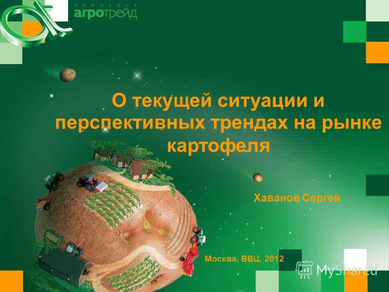 О текущей ситуации и Хаванов Сергей Москва, ВВЦ, 2012 перспективных трендах на рынке картофеля