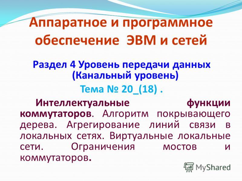 Аппаратное и программное обеспечение ЭВМ и сетей Раздел 4 Уровень передачи данных (Канальный уровень) Тема 20_(18). Интеллектуальные функции коммутаторов. Алгоритм покрывающего дерева. Агрегирование линий связи в локальных сетях. Виртуальные локальны