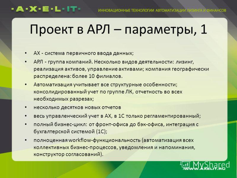 Проект в АРЛ – параметры, 1 AX - система первичного ввода данных; АРЛ - группа компаний. Несколько видов деятельности: лизинг, реализация активов, управление активами; компания географически распределена: более 10 филиалов. Автоматизация учитывает вс
