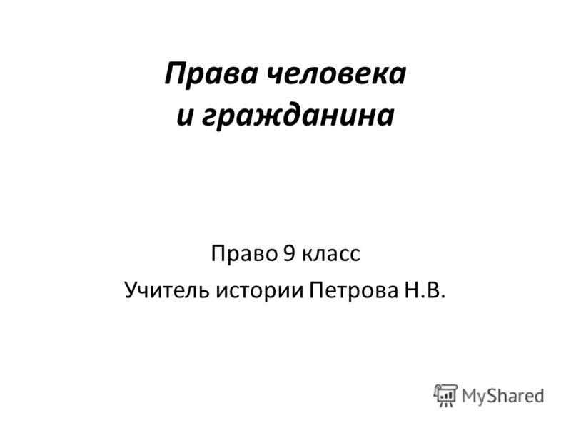 Права человека и гражданина Право 9 класс Учитель истории Петрова Н.В.
